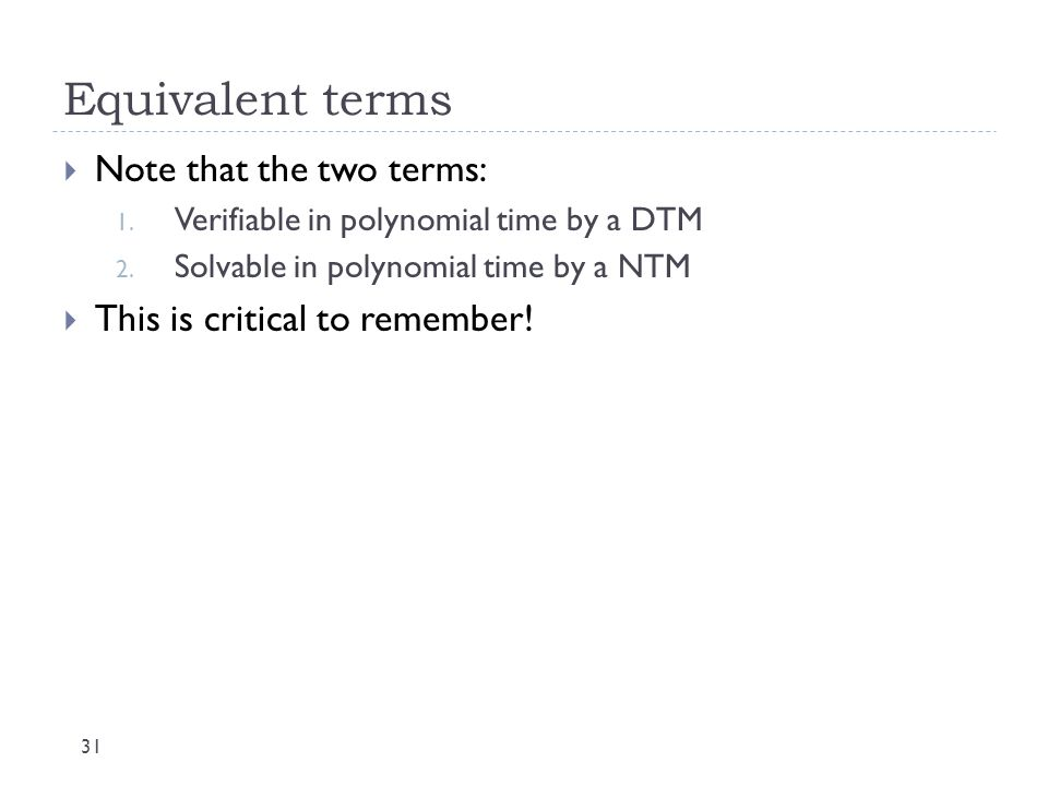 Equivalent terms 31  Note that the two terms: 1. Verifiable in polynomial time by a DTM 2. Solvable in polynomial time by a NTM  This is critical to