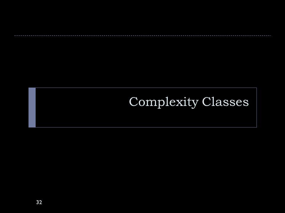 Complexity Classes 32