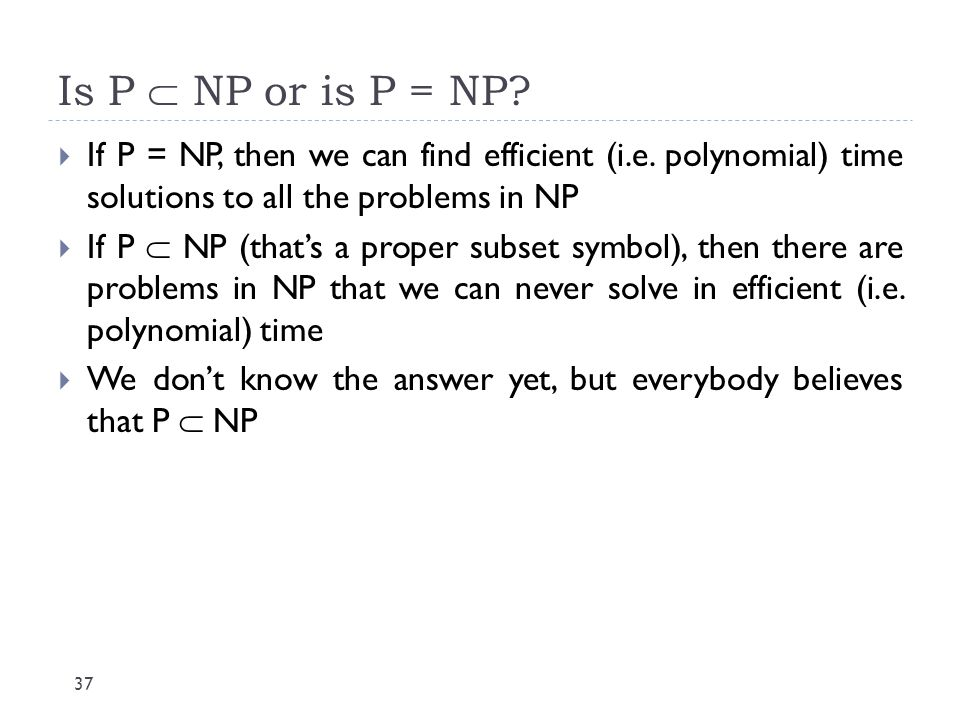 Is P  NP or is P = NP? 37  If P = NP, then we can find efficient (i.e. polynomial) time solutions to all the problems in NP  If P  NP (that's a pr
