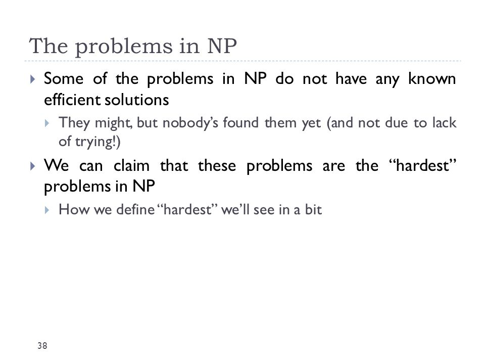 The problems in NP 38  Some of the problems in NP do not have any known efficient solutions  They might, but nobody's found them yet (and not due to