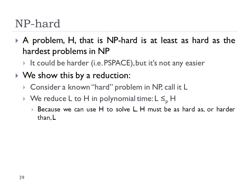 NP-hard 39  A problem, H, that is NP-hard is at least as hard as the hardest problems in NP  It could be harder (i.e. PSPACE), but it's not any easi