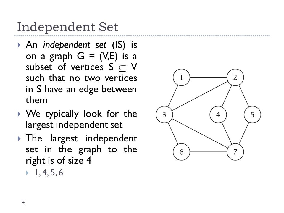 Independent Set 4  An independent set (IS) is on a graph G = (V,E) is a subset of vertices S  V such that no two vertices in S have an edge between
