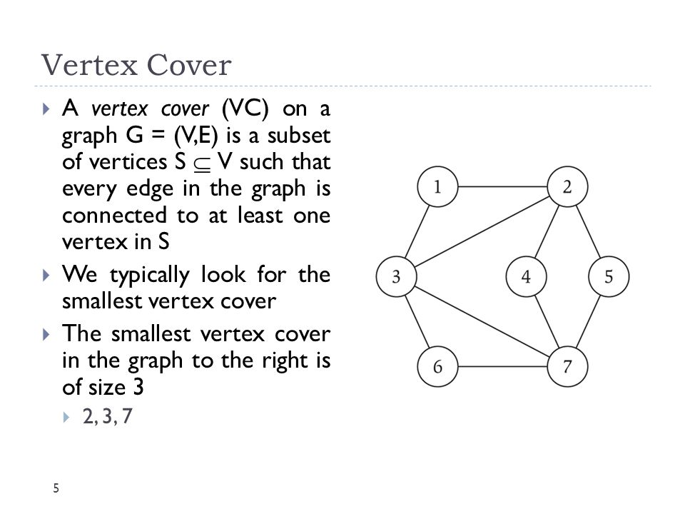 Vertex Cover 5  A vertex cover (VC) on a graph G = (V,E) is a subset of vertices S  V such that every edge in the graph is connected to at least one