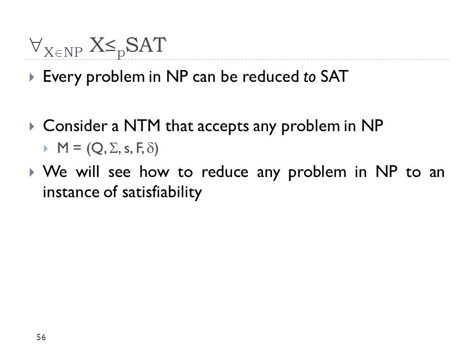  X  NP X≤ p SAT 56  Every problem in NP can be reduced to SAT  Consider a NTM that accepts any problem in NP  M = (Q, , s, F,  )  We will see