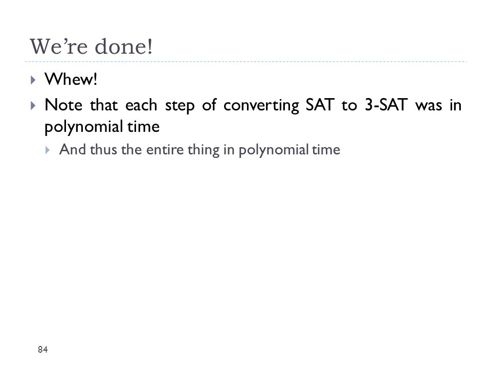 We're done! 84  Whew!  Note that each step of converting SAT to 3-SAT was in polynomial time  And thus the entire thing in polynomial time
