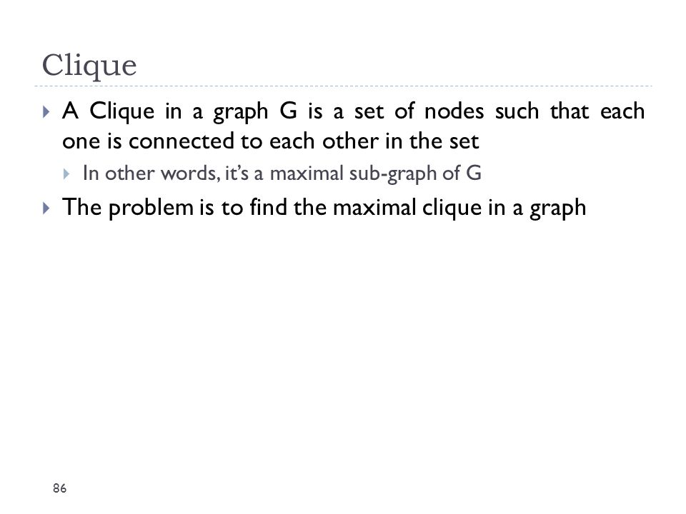 Clique 86  A Clique in a graph G is a set of nodes such that each one is connected to each other in the set  In other words, it's a maximal sub-grap