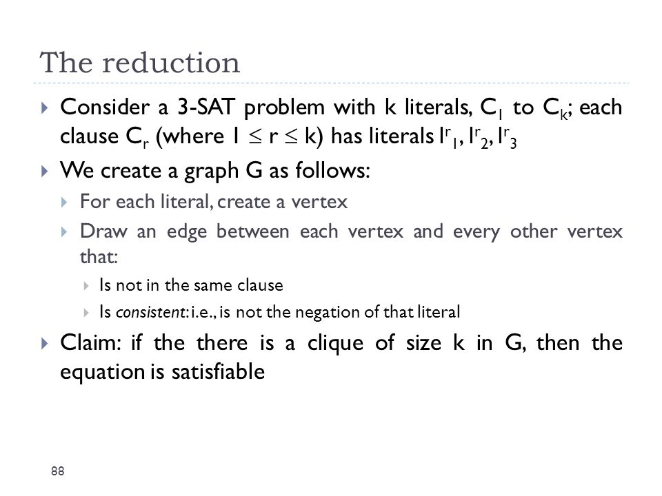 The reduction 88  Consider a 3-SAT problem with k literals, C 1 to C k ; each clause C r (where 1  r  k) has literals l r 1, l r 2, l r 3  We crea