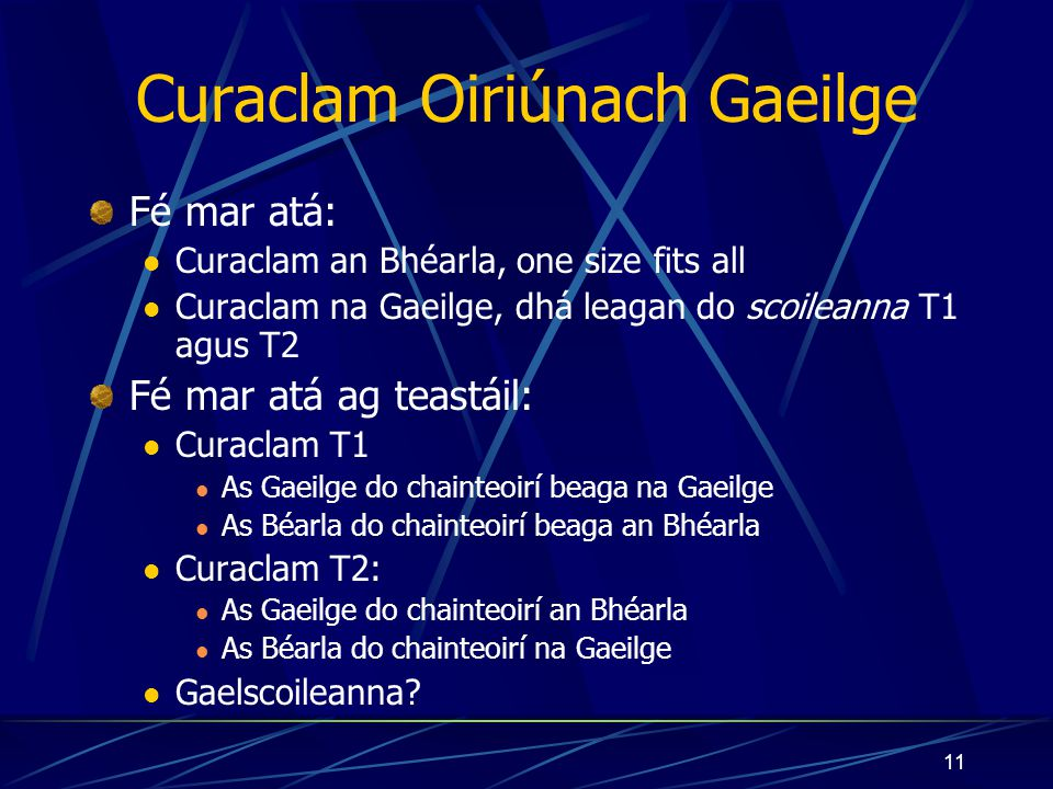 10 Snáitheanna Churaclam an Bhéarla Receptiveness to language Be aware of nuances of language Assimilate what they hear and read Competence and confidence in using language Ability to use language as a speaker, reader, writer Developing cognitive abilities through language The child learns through lang, … uses lang to facilitate the cognitive organisation of concepts and ideas Knowledge is extended Emotional and imaginative development A better understanding of themselves and their relationships with others Glimpse the infinite possibilities of the human condition