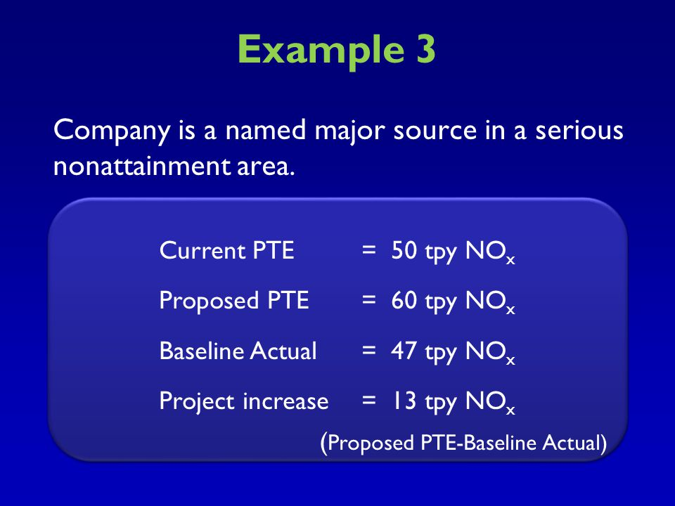 Example 2 Major Source, Serious Nonattainment Area Current PTE = 50 tpy Proposed PTE = 52 tpy Baseline Actual = 48 tpy Project Increase = 4 tpy Major Source, Serious Nonattainment Area Current PTE = 50 tpy Proposed PTE = 52 tpy Baseline Actual = 48 tpy Project Increase = 4 tpy The project increase of 4 tpy does not exceed the netting significance level of 5 tpy for a serious nonattainment area.