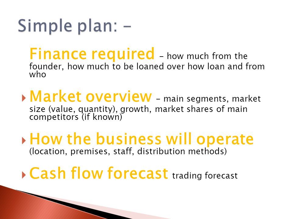 Finance required - how much from the founder, how much to be loaned over how loan and from who  Market overview - main segments, market size (value, quantity), growth, market shares of main competitors (if known)  How the business will operate (location, premises, staff, distribution methods)  Cash flow forecast trading forecast