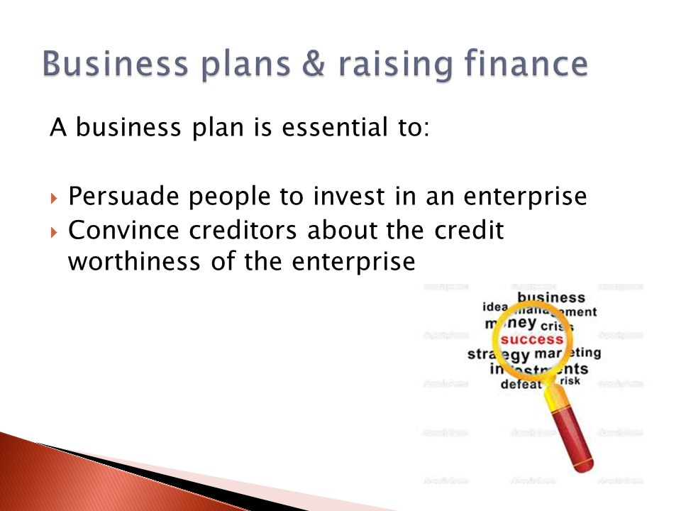 A business plan is essential to:  Persuade people to invest in an enterprise  Convince creditors about the credit worthiness of the enterprise