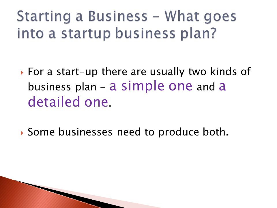  For a start-up there are usually two kinds of business plan - a simple one and a detailed one.