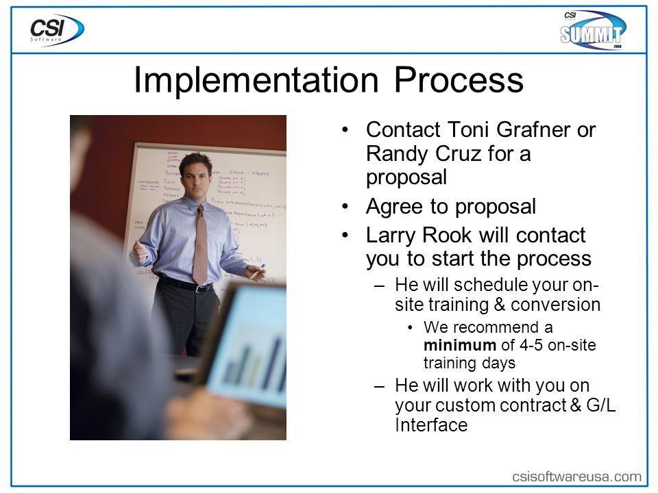 Implementation Process Contact Toni Grafner or Randy Cruz for a proposal Agree to proposal Larry Rook will contact you to start the process –He will schedule your on- site training & conversion We recommend a minimum of 4-5 on-site training days –He will work with you on your custom contract & G/L Interface
