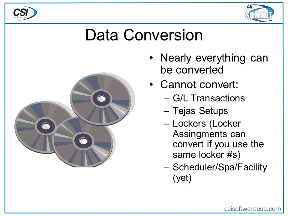 Data Conversion Nearly everything can be converted Cannot convert: –G/L Transactions –Tejas Setups –Lockers (Locker Assingments can convert if you use the same locker #s) –Scheduler/Spa/Facility (yet)