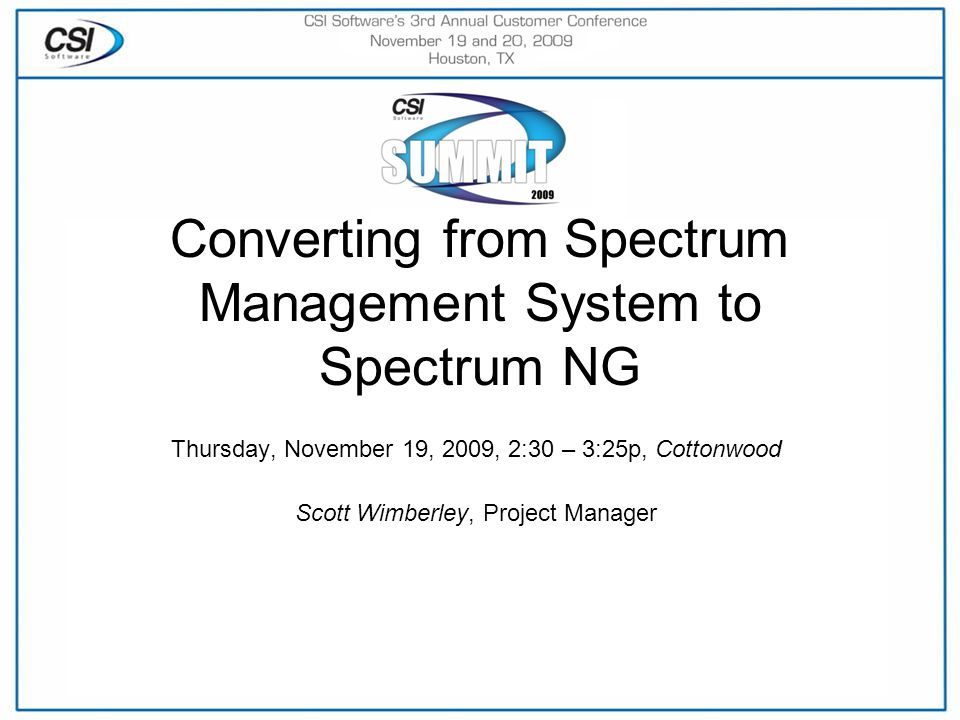 Converting from Spectrum Management System to Spectrum NG Thursday, November 19, 2009, 2:30 – 3:25p, Cottonwood Scott Wimberley, Project Manager