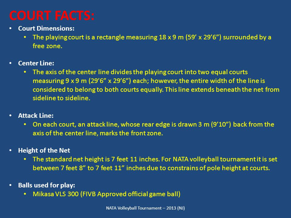 NATA Volleyball Tournament – 2013 (NJ) COURT FACTS: Court Dimensions: The playing court is a rectangle measuring 18 x 9 m (59' x 29'6 ) surrounded by a free zone.