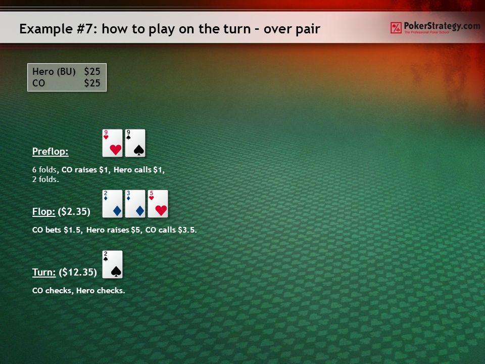 Example #6: How to play on the turn – three of a kind Hero (SB) $25 BU $25 Hero (SB) $25 BU $25 Preflop: Flop: ($2.25) Hero checks, BU bets $1.4, Hero raises $5, BU calls $3.6.