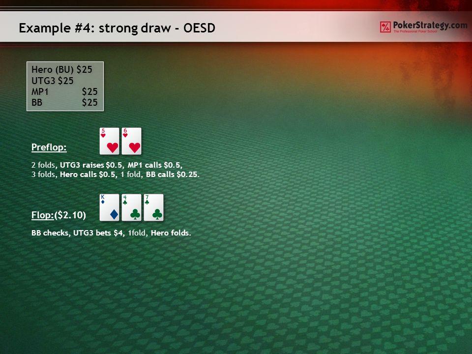 Example #3: strong draw- flush draw Hero (BU) $25 UTG3 $25 MP1 $25 BB $25 Hero (BU) $25 UTG3 $25 MP1 $25 BB $25 Preflop: 2 folds, UTG3 raises $0.5, MP1 calls $0.5, 3 folds, Hero calls $0.5, 1 fold, BB calls $0.25.