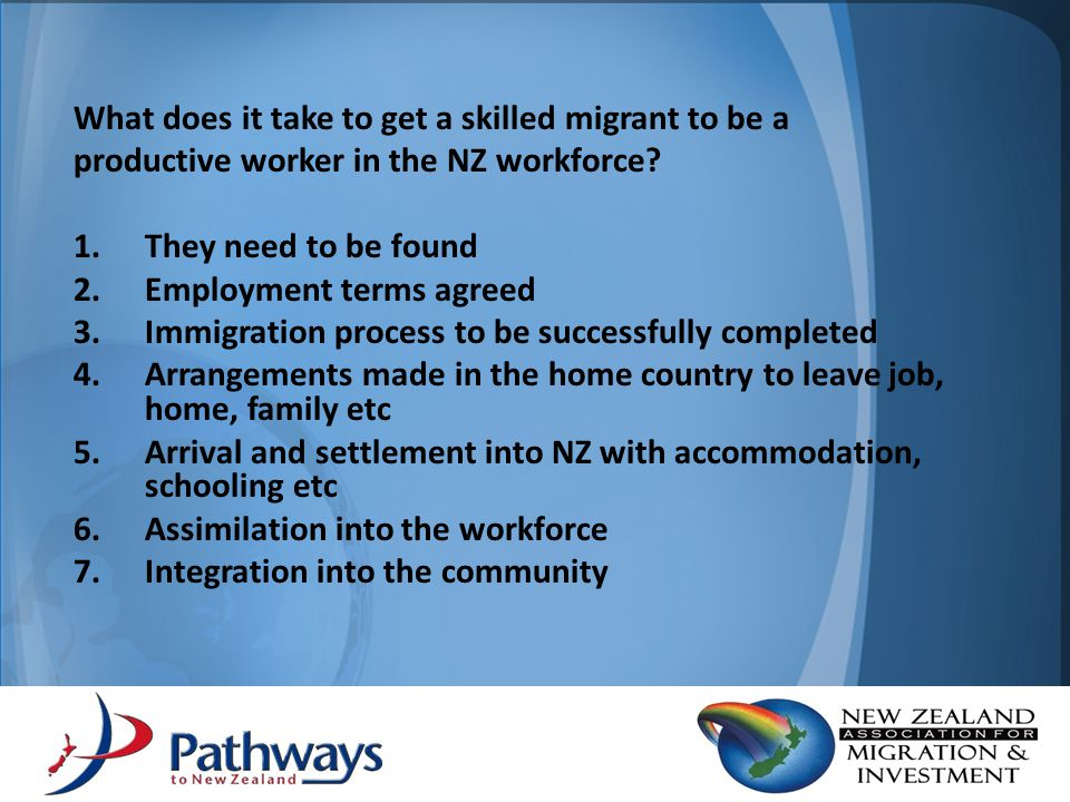 What does it take to get a skilled migrant to be a productive worker in the NZ workforce? 1.They need to be found 2.Employment terms agreed 3.Immigrat
