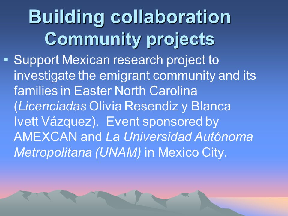 Building collaboration Community projects  Support Mexican research project to investigate the emigrant community and its families in Easter North Carolina (Licenciadas Olivia Resendiz y Blanca Ivett Vázquez).