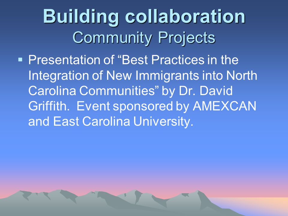 Building collaboration Community Projects  Presentation of Best Practices in the Integration of New Immigrants into North Carolina Communities by Dr.