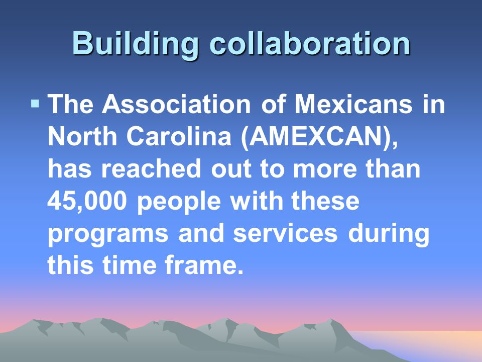 Building collaboration  The Association of Mexicans in North Carolina (AMEXCAN), has reached out to more than 45,000 people with these programs and services during this time frame.