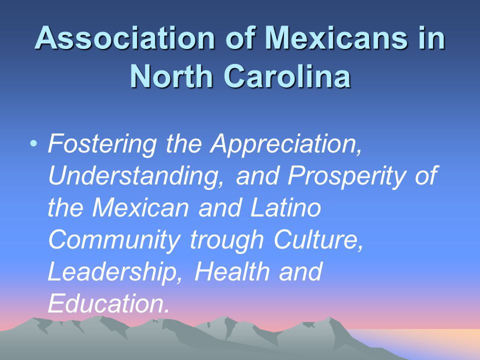 Association of Mexicans in North Carolina Fostering the Appreciation, Understanding, and Prosperity of the Mexican and Latino Community trough Culture, Leadership, Health and Education.