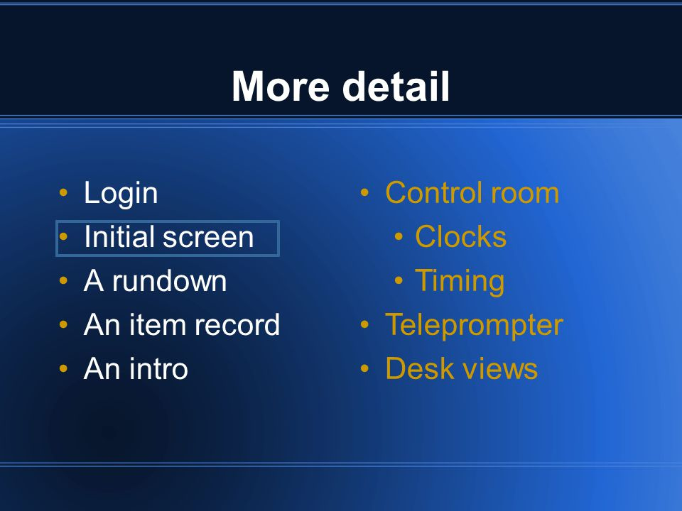 More detail Login Initial screen A rundown An item record An intro Control room Clocks Timing Teleprompter Desk views