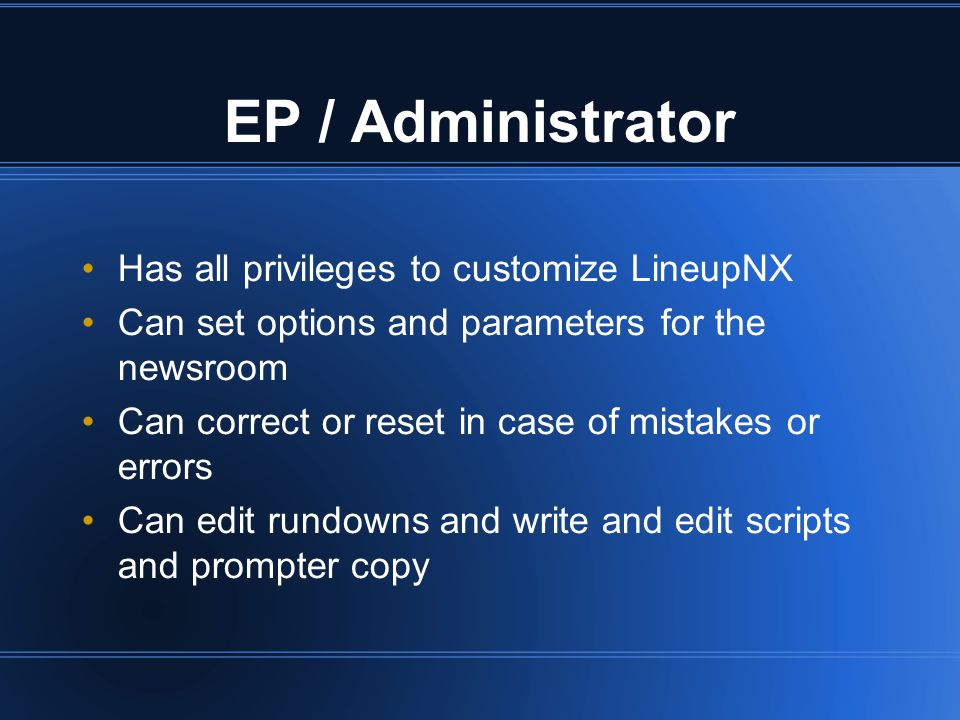 Has all privileges to customize LineupNX Can set options and parameters for the newsroom Can correct or reset in case of mistakes or errors Can edit rundowns and write and edit scripts and prompter copy