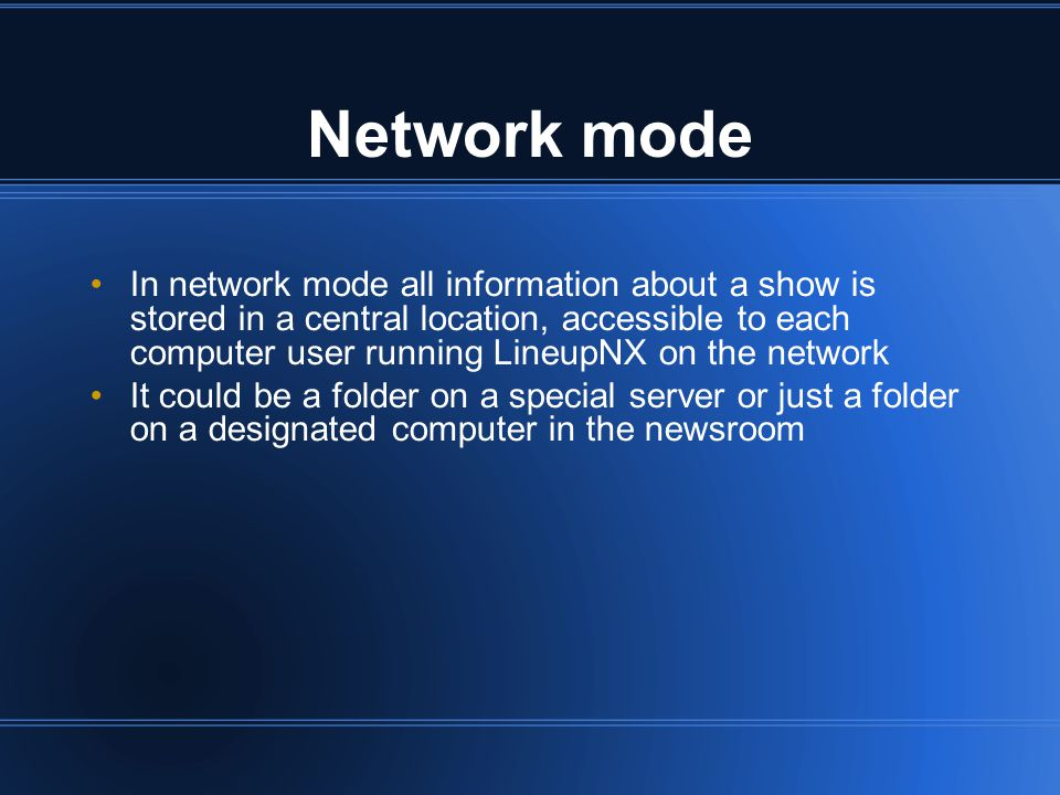 Network mode In network mode all information about a show is stored in a central location, accessible to each computer user running LineupNX on the network It could be a folder on a special server or just a folder on a designated computer in the newsroom