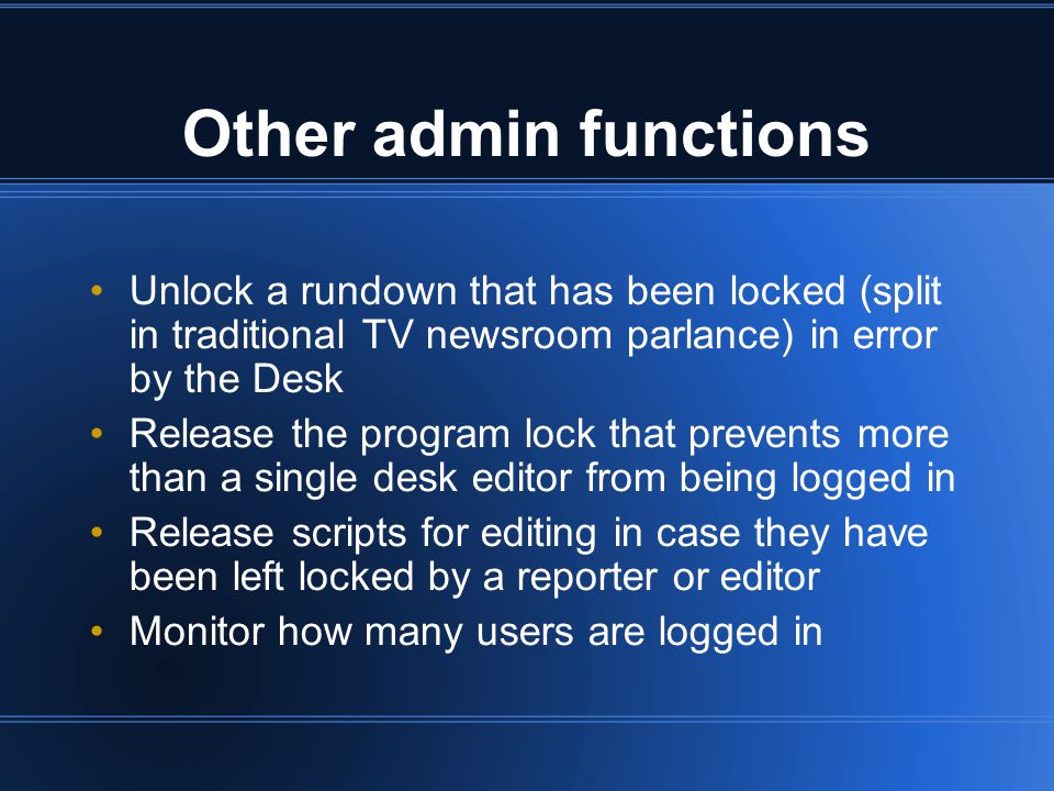 Other admin functions Unlock a rundown that has been locked (split in traditional TV newsroom parlance) in error by the Desk Release the program lock that prevents more than a single desk editor from being logged in Release scripts for editing in case they have been left locked by a reporter or editor Monitor how many users are logged in