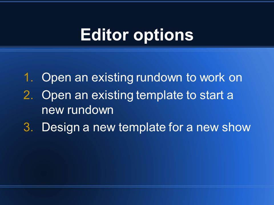Editor options 1.Open an existing rundown to work on 2.Open an existing template to start a new rundown 3.Design a new template for a new show