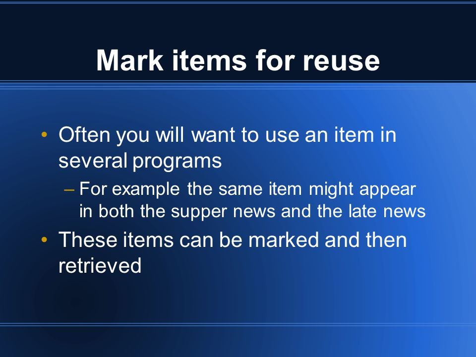 Mark items for reuse Often you will want to use an item in several programs –For example the same item might appear in both the supper news and the late news These items can be marked and then retrieved