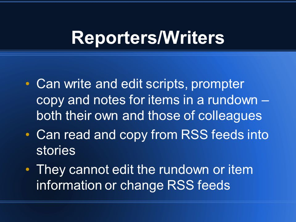 Reporters/Writers Can write and edit scripts, prompter copy and notes for items in a rundown – both their own and those of colleagues Can read and copy from RSS feeds into stories They cannot edit the rundown or item information or change RSS feeds