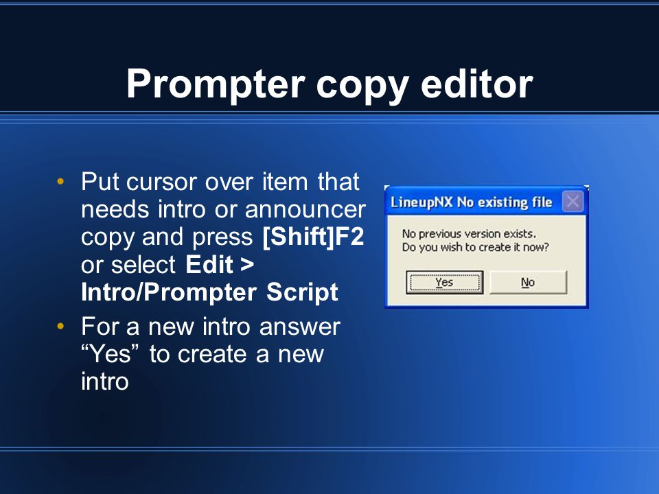 Prompter copy editor Put cursor over item that needs intro or announcer copy and press [Shift]F2 or select Edit > Intro/Prompter Script For a new intro answer Yes to create a new intro