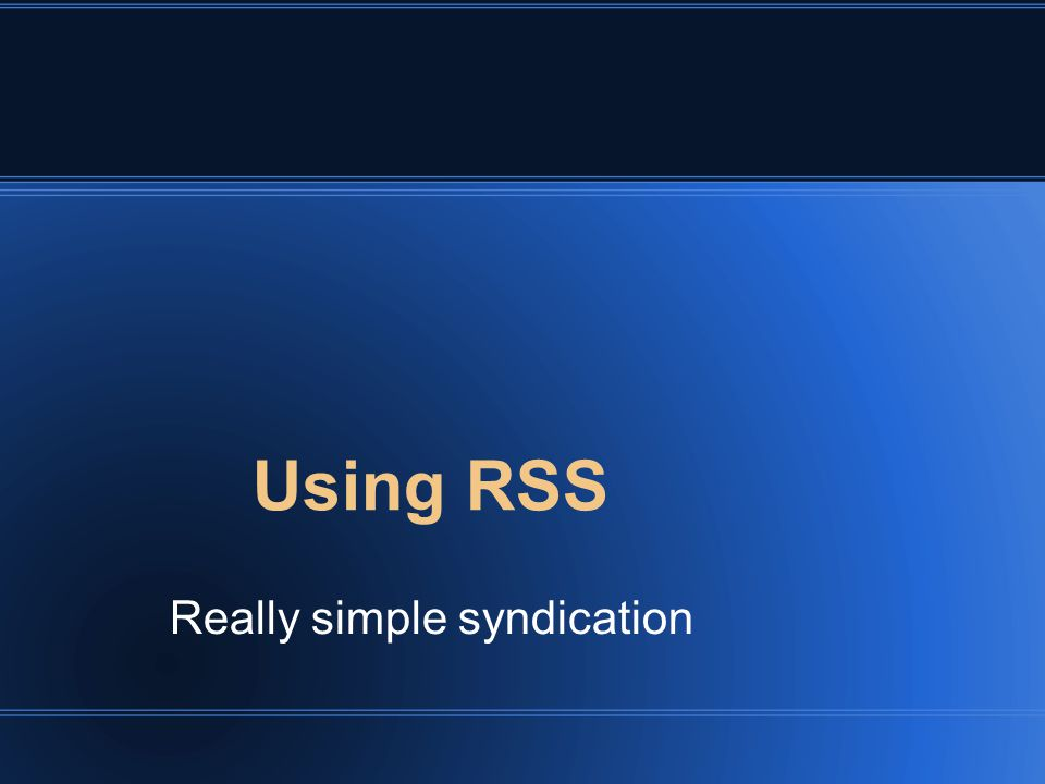 Using RSS Really simple syndication