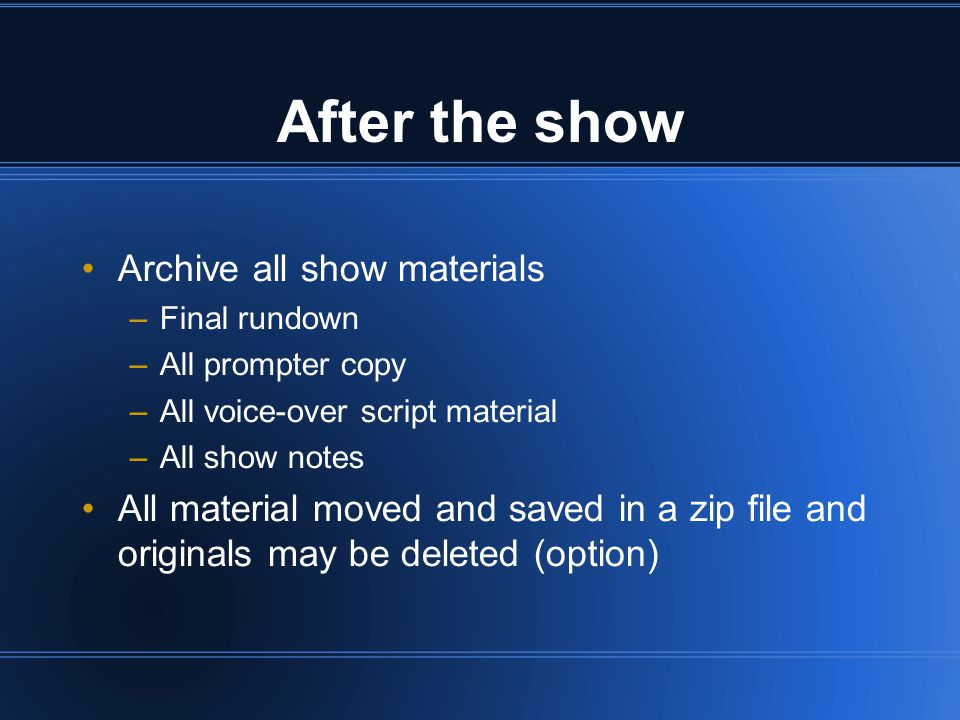 After the show Archive all show materials –Final rundown –All prompter copy –All voice-over script material –All show notes All material moved and saved in a zip file and originals may be deleted (option)