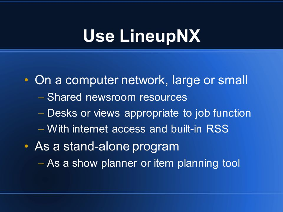 Use LineupNX On a computer network, large or small –Shared newsroom resources –Desks or views appropriate to job function –With internet access and built-in RSS As a stand-alone program –As a show planner or item planning tool