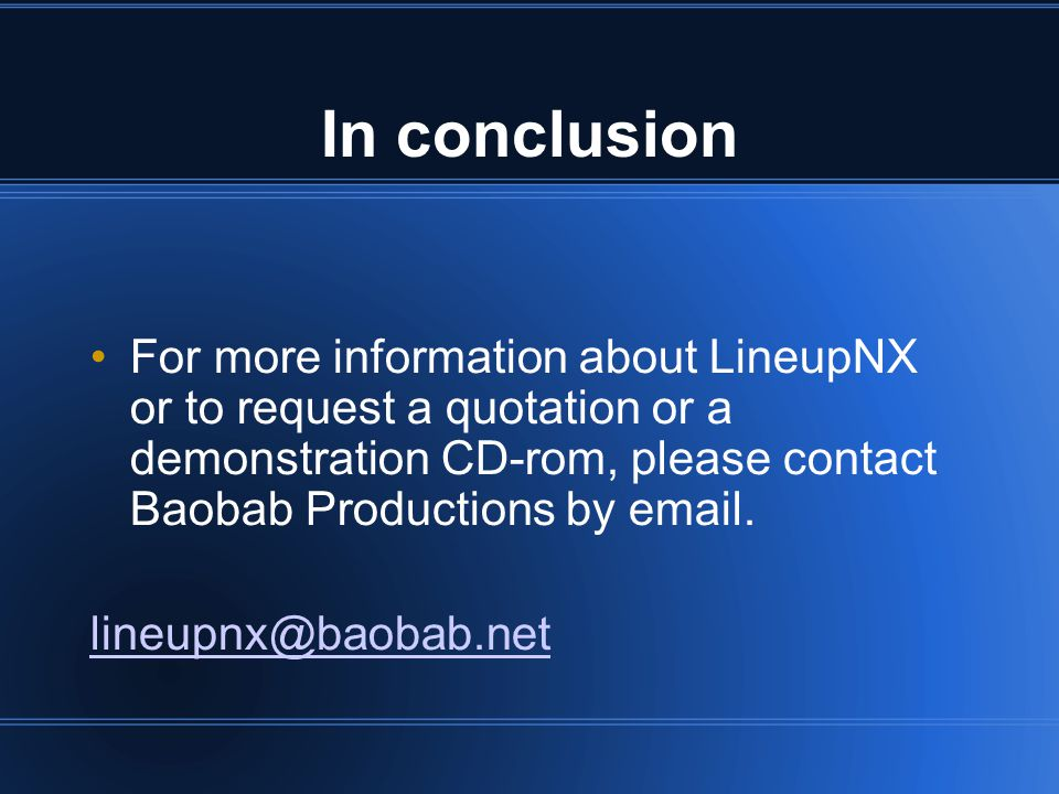 In conclusion For more information about LineupNX or to request a quotation or a demonstration CD-rom, please contact Baobab Productions by  .