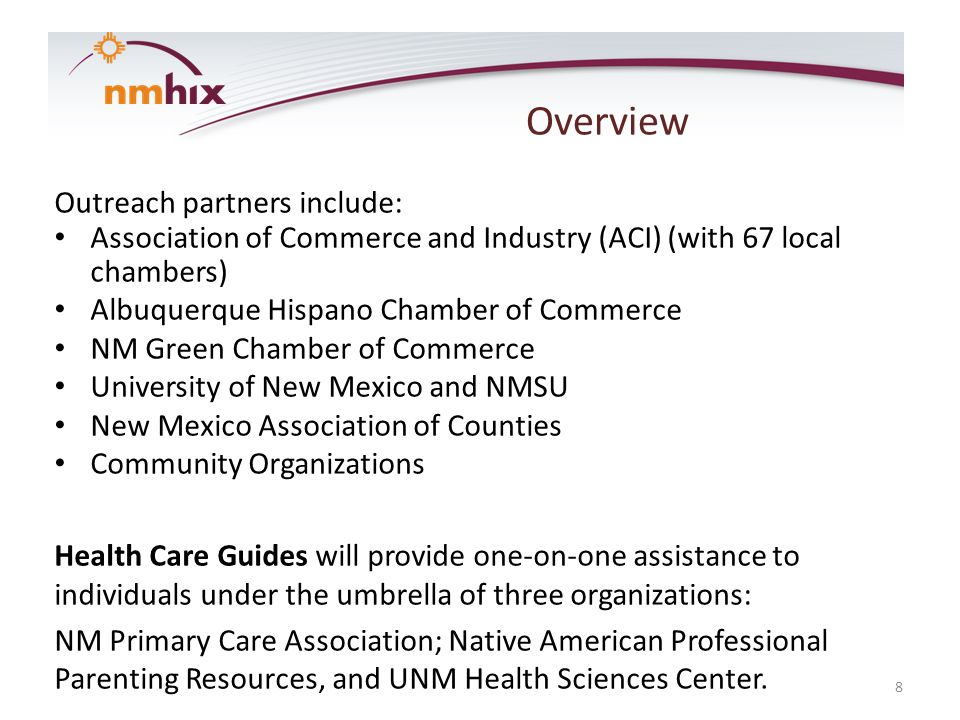 Overview Outreach partners include: Association of Commerce and Industry (ACI) (with 67 local chambers) Albuquerque Hispano Chamber of Commerce NM Green Chamber of Commerce University of New Mexico and NMSU New Mexico Association of Counties Community Organizations Health Care Guides will provide one-on-one assistance to individuals under the umbrella of three organizations: NM Primary Care Association; Native American Professional Parenting Resources, and UNM Health Sciences Center.