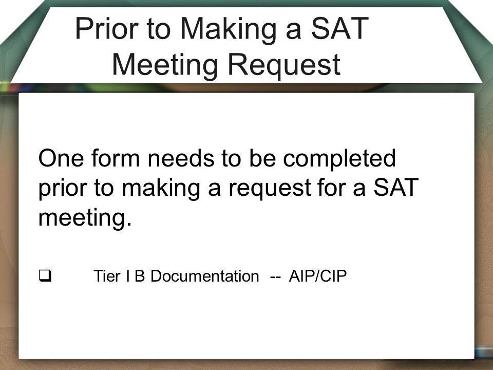Prior to Making a SAT Meeting Request One form needs to be completed prior to making a request for a SAT meeting.  Tier I B Documentation -- AIP/CIP