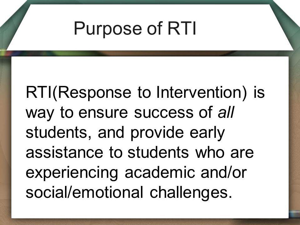 Purpose of RTI RTI(Response to Intervention) is way to ensure success of all students, and provide early assistance to students who are experiencing a