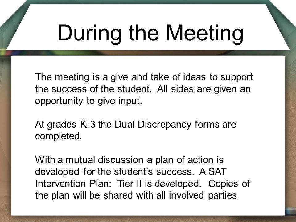 During the Meeting The meeting is a give and take of ideas to support the success of the student. All sides are given an opportunity to give input. At