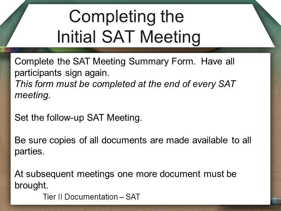 Completing the Initial SAT Meeting Complete the SAT Meeting Summary Form. Have all participants sign again. This form must be completed at the end of