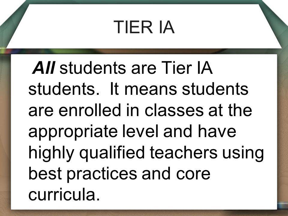 TIER IA All students are Tier IA students. It means students are enrolled in classes at the appropriate level and have highly qualified teachers using