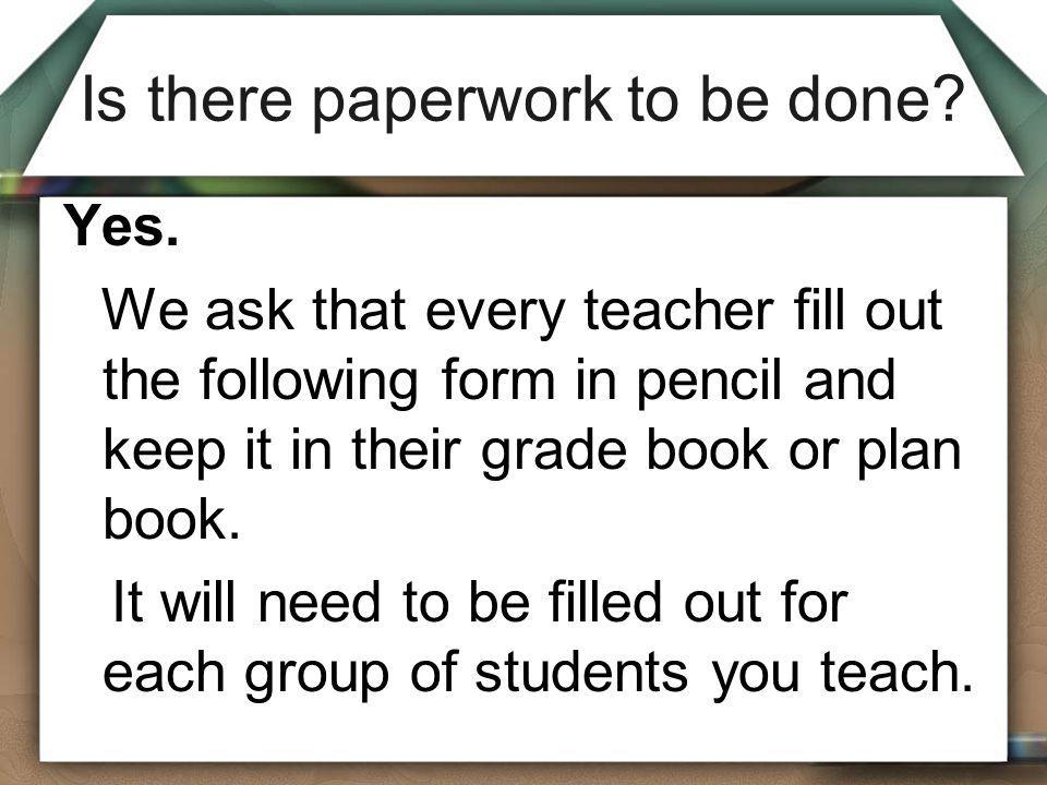 Is there paperwork to be done? Yes. We ask that every teacher fill out the following form in pencil and keep it in their grade book or plan book. It w
