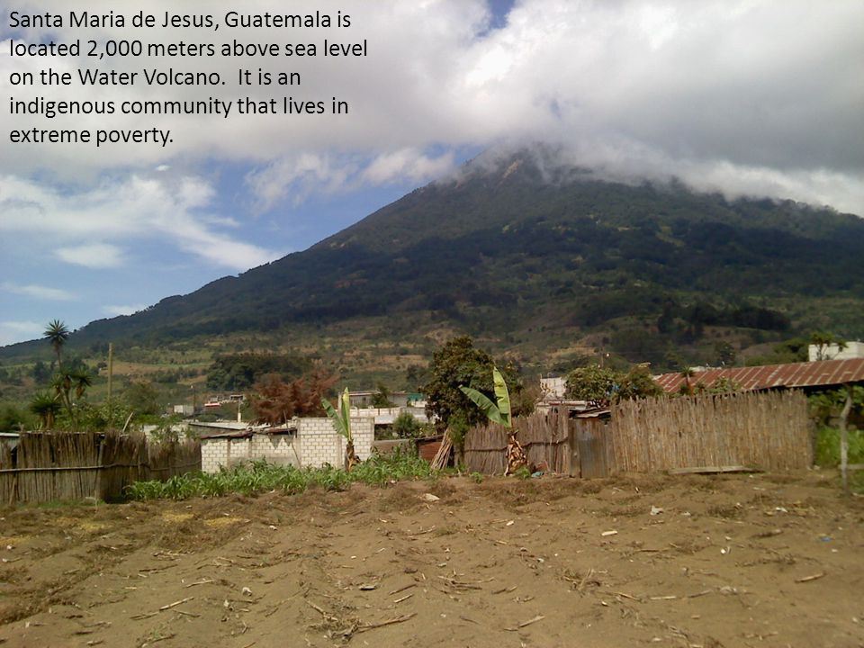 Santa Maria de Jesus, Guatemala is located 2,000 meters above sea level on the Water Volcano. It is an indigenous community that lives in extreme pove
