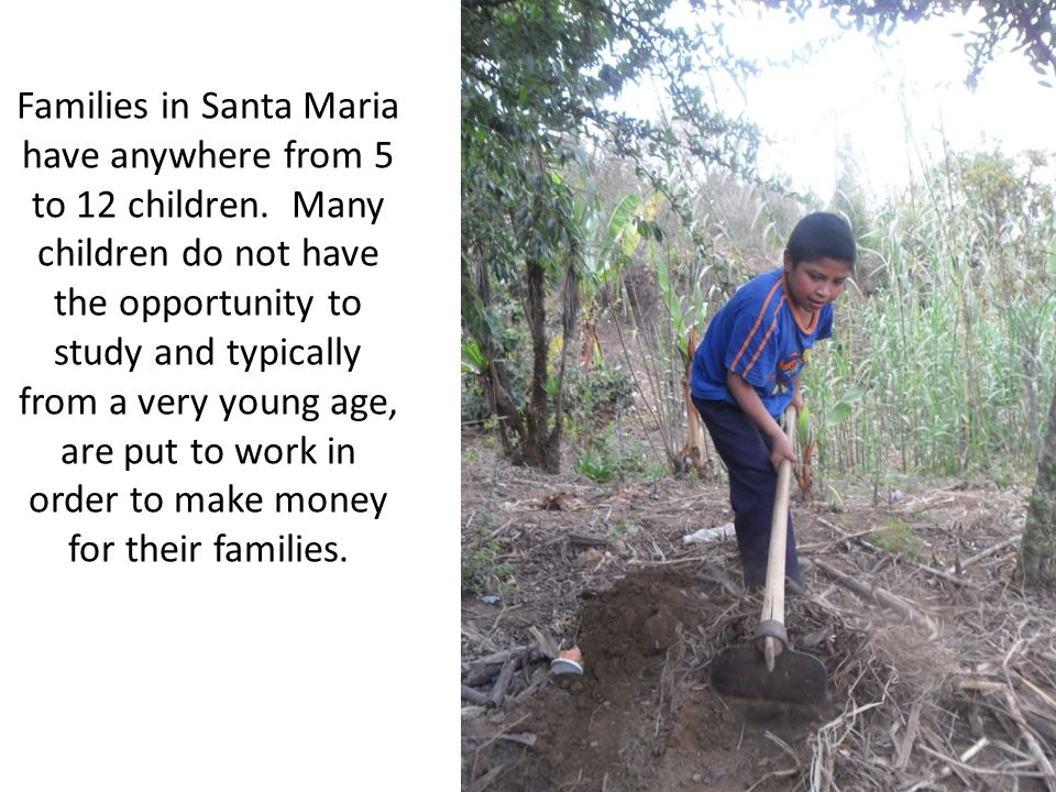 Families in Santa Maria have anywhere from 5 to 12 children. Many children do not have the opportunity to study and typically from a very young age, a