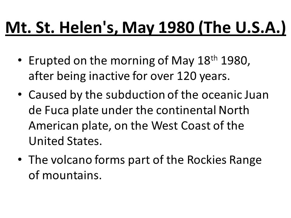 Mt. St. Helen's, May 1980 (The U.S.A.) Erupted on the morning of May 18 th 1980, after being inactive for over 120 years. Caused by the subduction of