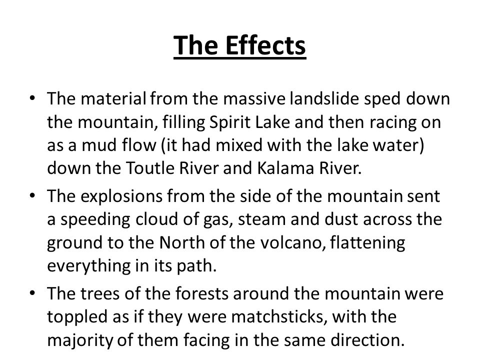 The Effects These explosions also instantly melted all of the snow on the mountain, adding to the mudflows that were racing down the mountain and into the rivers.